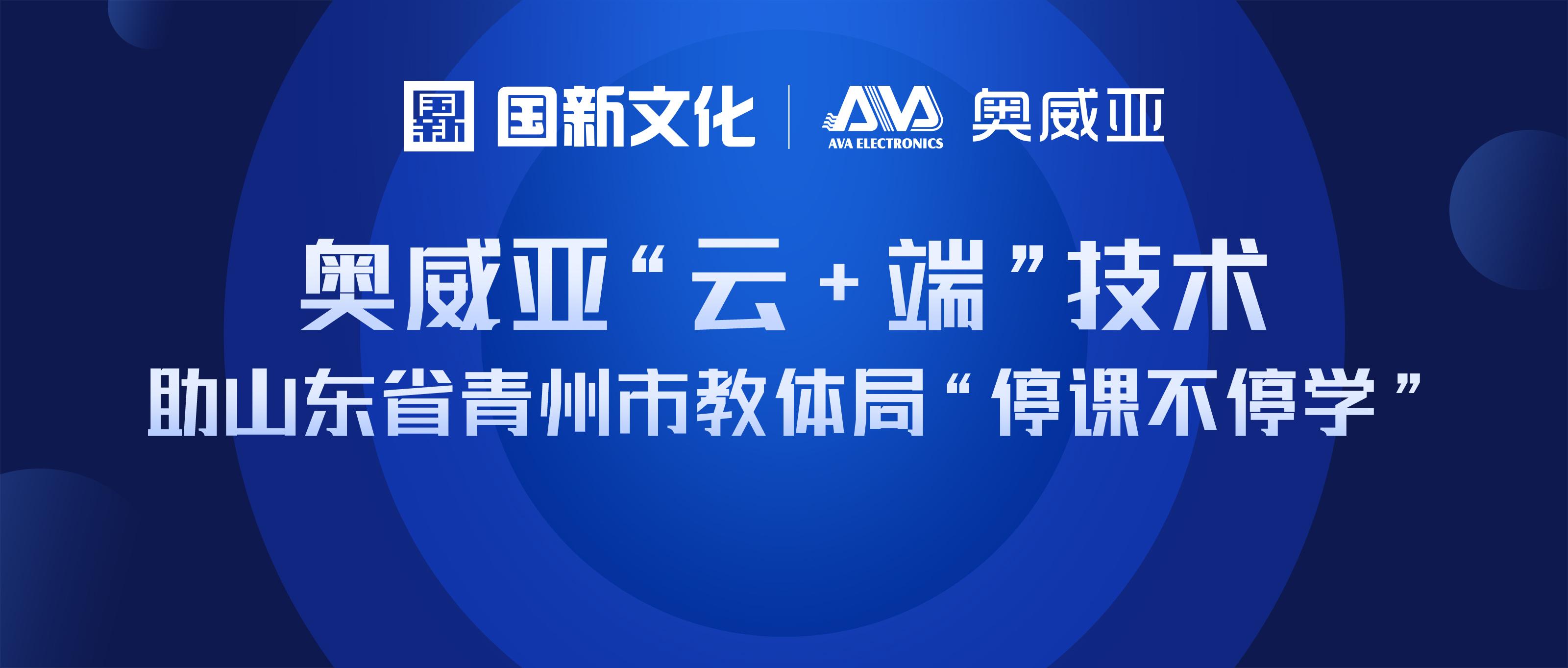 """奥威亚""""云+端""""技术 助山东省青州市教体局""""停课不停学"""""""